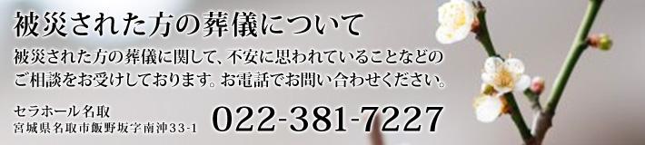 被災された方の葬儀に関して、不安に思われていることなどのご相談をお受けしております。お電話でお問い合わせください。[022-381-7227]